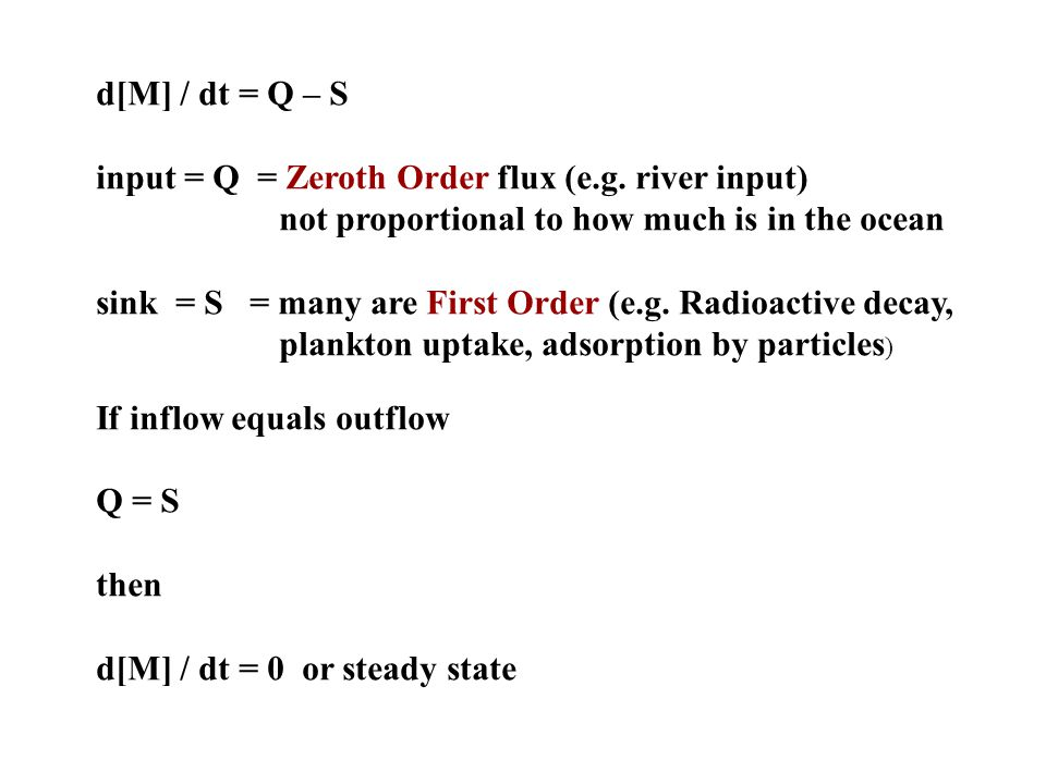 d[M] / dt = Q – S input = Q = Zeroth Order flux (e.g. river input) not proportional to how much is in the ocean.